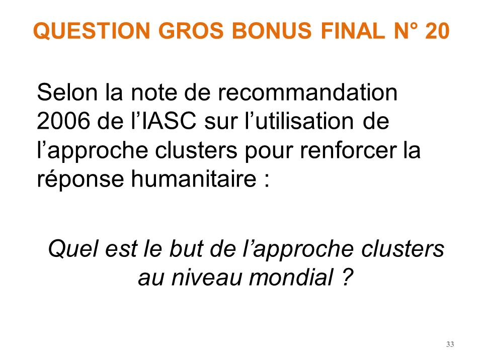 QUESTION GROS BONUS FINAL N° 20 Selon la note de recommandation 2006 de lIASC sur lutilisation de lapproche clusters pour renforcer la réponse humanitaire : Quel est le but de lapproche clusters au niveau mondial .