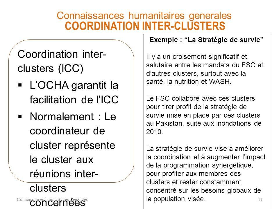 Coordination inter- clusters (ICC) LOCHA garantit la facilitation de lICC Normalement : Le coordinateur de cluster représente le cluster aux réunions inter- clusters concernées Connaissances humanitaires générales41 Connaissances humanitaires generales COORDINATION INTER-CLUSTERS Exemple : La Stratégie de survie Il y a un croisement significatif et salutaire entre les mandats du FSC et dautres clusters, surtout avec la santé, la nutrition et WASH.