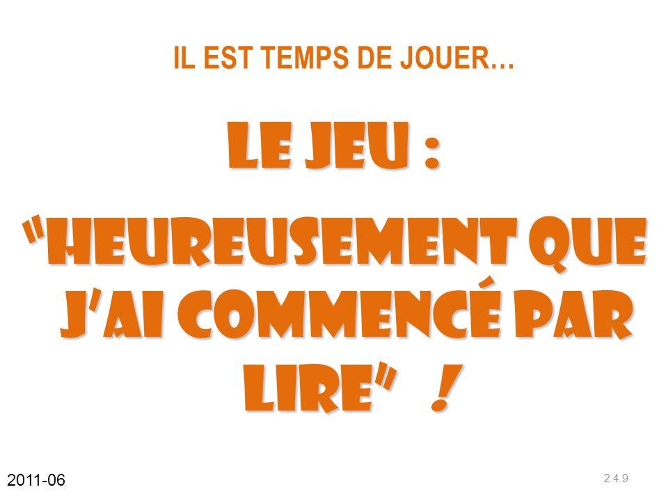 IL EST TEMPS DE JOUER… 2.4.9 2011-06 Le Jeu : Heureusement que jai commencé par lire !