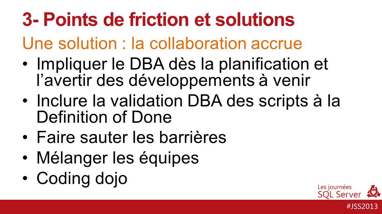 #JSS2013 Une solution : appliquer les pratiques du dev Versionner le modèle de données Livraison packagée Isoler les cycles de développement et les bugfixes de prod Vérifier dans lapplication que la version de la base est cohérente 3- Points de friction et solutions