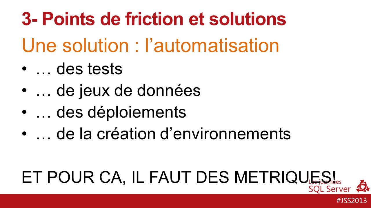 #JSS2013 Une solution : séparer les développements de la base et des applications Les appli passent, les bases restent Maintenir la compatibilité ascendante Livrer en décalé: la livraison ne concerne plus que la base 3- Points de friction et solutions