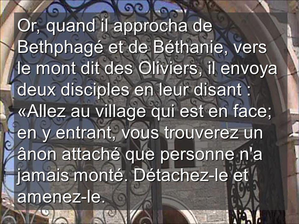 Or, quand il approcha de Bethphagé et de Béthanie, vers le mont dit des Oliviers, il envoya deux disciples en leur disant : «Allez au village qui est en face; en y entrant, vous trouverez un ânon attaché que personne n a jamais monté.