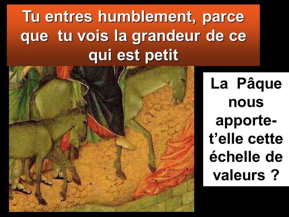 Tu entres humblement, parce que tu vois la grandeur de ce qui est petit La Pâque nous apporte- telle cette échelle de valeurs ?
