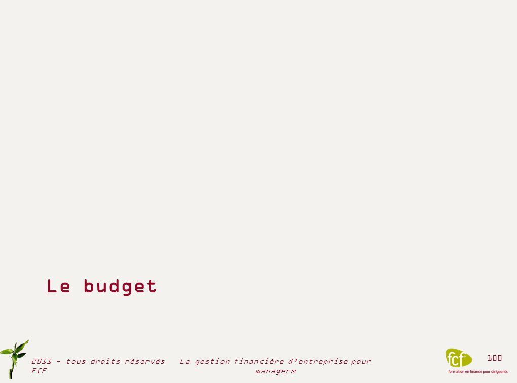 La Direction générale la Stratégie objectifs et moyens nécessaires Plan opérationnel à 3 ou 5 ans Affinement des objectifs et moyens de lannée 1 du Plan Élaboration des budgets La DG arbitre et valide les budgets La DAF Groupe consolide et formalise Les budgets sont restitués aux entités opérationnelles La démarche budgétaire 2011 - tous droits réservés FCF 101 La gestion financière d entreprise pour managers Chaque budget élémentaire correspond à un projet ou à un centre de responsabilité
