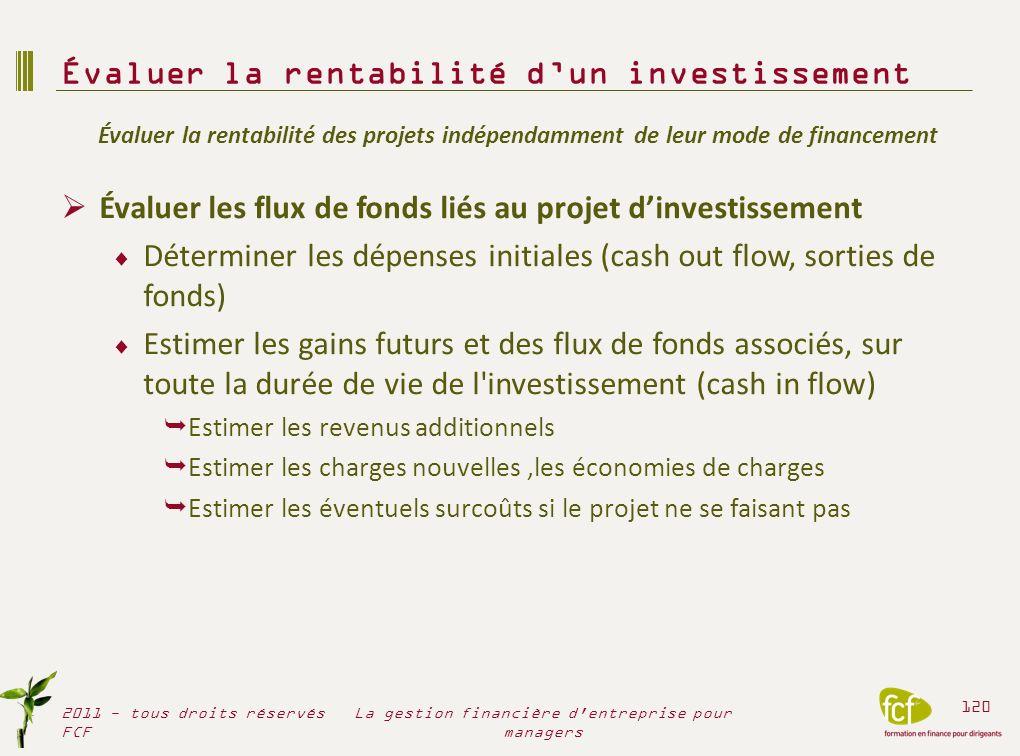 2 types de flux de fonds Les flux liés au cycle d investissement Linvestissement initial : valeur des investissements réalisés La valeur résiduelle si elle est réelle et non aléatoire – biens amortissables : valeur résiduelle = 0 – investissements financiers/immobilier, valeur résiduelle >0 Les flux liés au cycle d exploitation Flux de fonds nets dimpôts générés par lexploitation du projet Évaluer la rentabilité dun investissement 2011 - tous droits réservés FCF 121 La gestion financière d entreprise pour managers