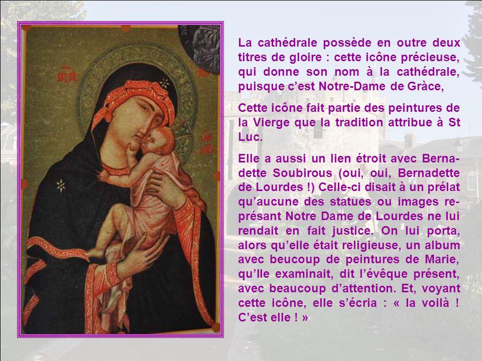 La cathédrale possède en outre deux titres de gloire : cette icône précieuse, qui donne son nom à la cathédrale, puisque cest Notre-Dame de Gràce, Cette icône fait partie des peintures de la Vierge que la tradition attribue à St Luc.