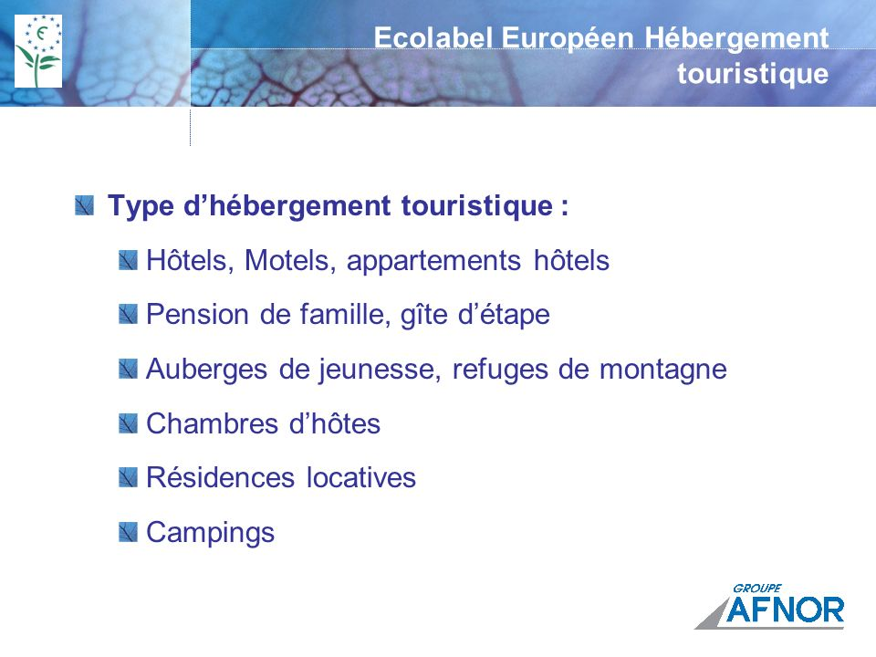 Ecolabel Européen Hébergement touristique 37 Critères obligatoires pour HT et 36 pour les camping 10 critères sur lénergie 10 critères sur leau 5 critères sur les déchets 2 critères sur les détergents 2 critères sur autres services 8 critères sur la gestion environnementale