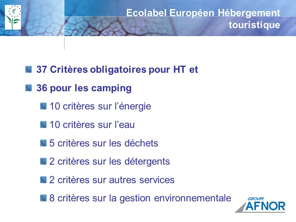Ecolabel Européen Hébergement touristique 47 Critères optionnels pour les HT et 66 pour les camping 17 critères sur lénergie 7 critères sur leau 5 critères sur les déchets 5 critères sur les substances chimiques 8 critères sur autres services 5 critères sur la gestion environnementale
