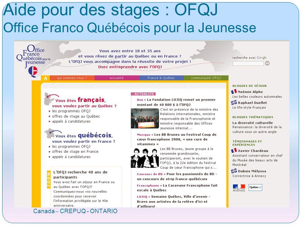 OFQJ Office Franco Québécois pour la Jeunesse Canada – CREPUQ - ONTARIO Accompagne les 18/35 ans Stage professionnel Aide à lélaboration du projet Contribue à lidentification des partenaires potentiels Facilite le séjour et les démarches www.ofqj.org