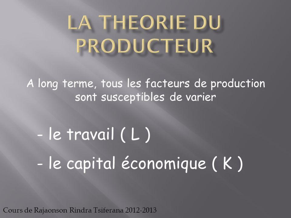 Cours de Rajaonson Rindra Tsiferana 2012-2013 Ainsi, à long terme, la production peut être suivie à partir de lévolution du facteur capital et du facteur travail P = f(K ; L)