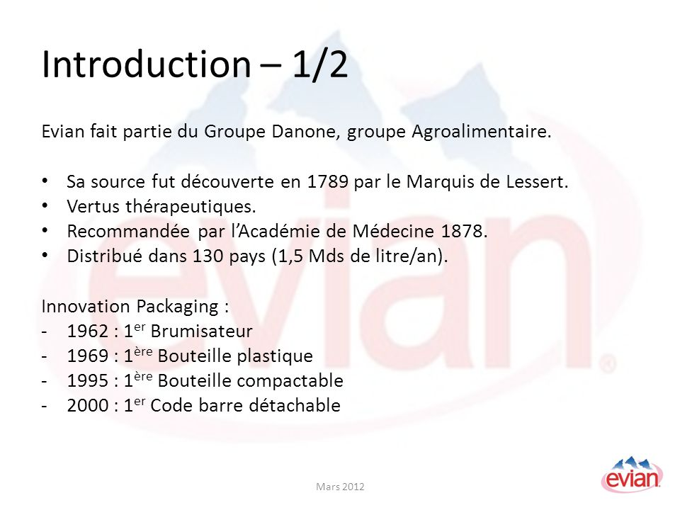 Introduction – 2/2 Innovations Publicitaires : -1998 : Campagne bébé -2003 : « We Will Rock You » -Périodes daprès fêtes : Campagne Détox Europe : Leader sur le marché des eaux plates International : N°2 derrière Nestlé (Perrier, Vittel …) Mars 2012