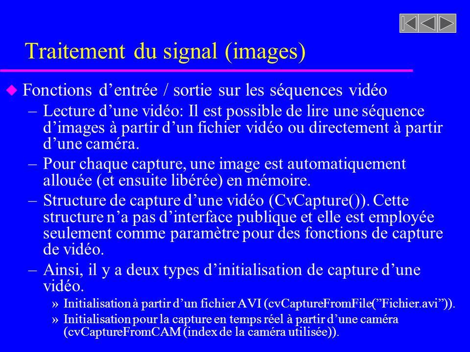 Traitement du signal (images) u Fonctions dentrée / sortie sur les séquences vidéo –Saisie dune fenêtre (cvQueryFrame(capture)) Cette fonction permet de saisir une fenêtre à partir dune caméra ou un fichier AVI déjà capturés.