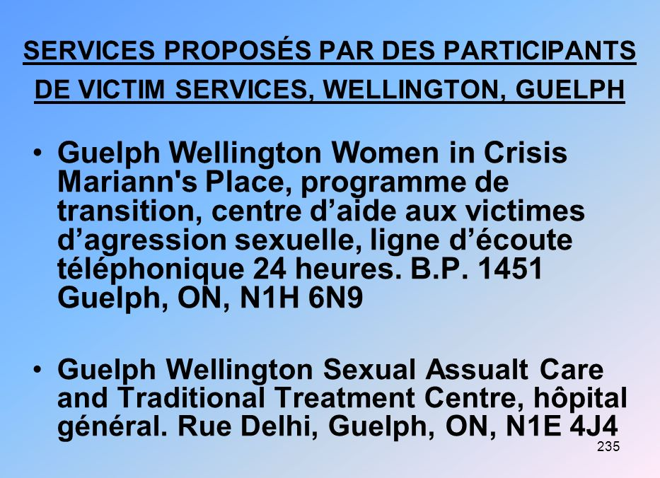 236 Wellington, Guelph (suite) Victim Witness Assistance Program, 36, rue Lyndham Sud, Guelph, ON Homewood Health Centre, 150, rue Delhi, Guelph, ON Family Counselling and Support Services, 409, rue Coolwich, Guelph, ON, N1H 3X2