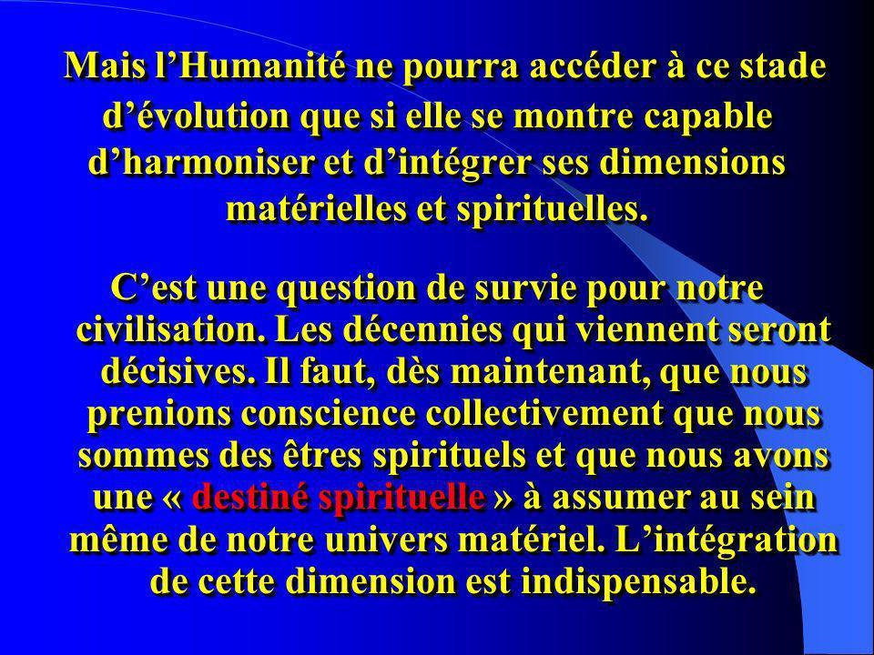 Mais lHumanité ne pourra accéder à ce stade dévolution que si elle se montre capable dharmoniser et dintégrer ses dimensions matérielles et spirituelles.