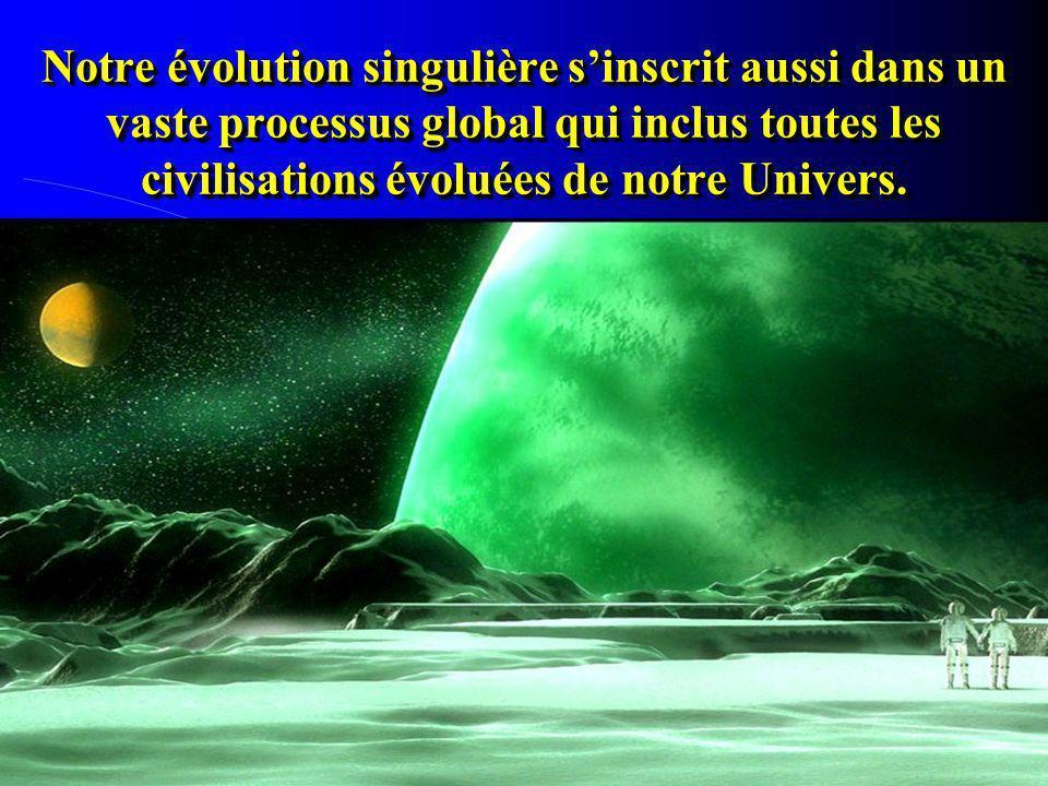 Notre évolution singulière sinscrit aussi dans un vaste processus global qui inclus toutes les civilisations évoluées de notre Univers.