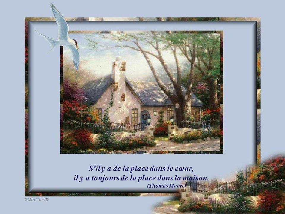 S il y a de la place dans le cœur, il y a toujours de la place dans la maison. (Thomas Moore)