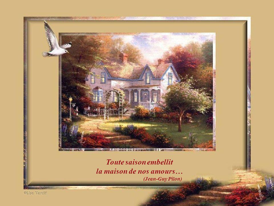 Toute saison embellit la maison de nos amours… (Jean-Guy Pilon)