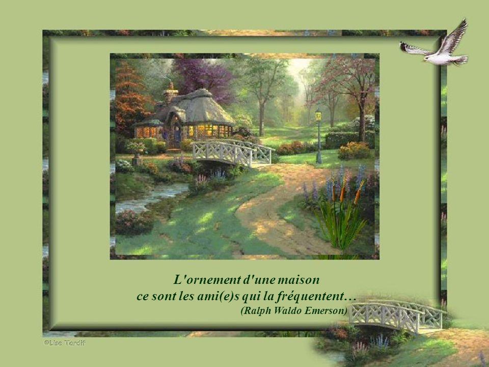 L ornement d une maison ce sont les ami(e)s qui la fréquentent… (Ralph Waldo Emerson)