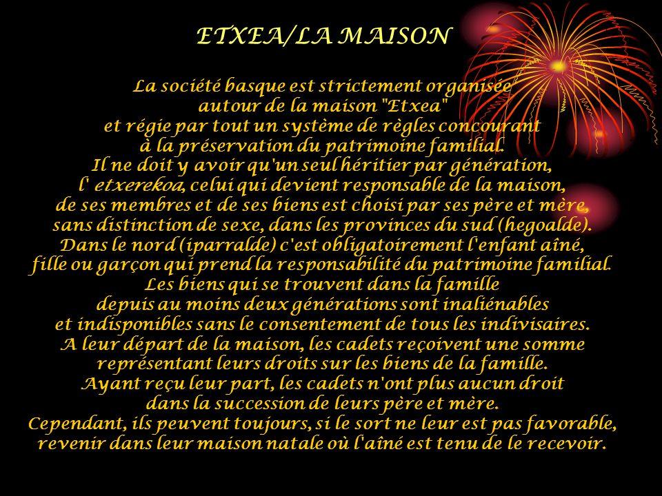 ETXEA/LA MAISON La société basque est strictement organisée autour de la maison Etxea et régie par tout un système de règles concourant à la préservation du patrimoine familial.