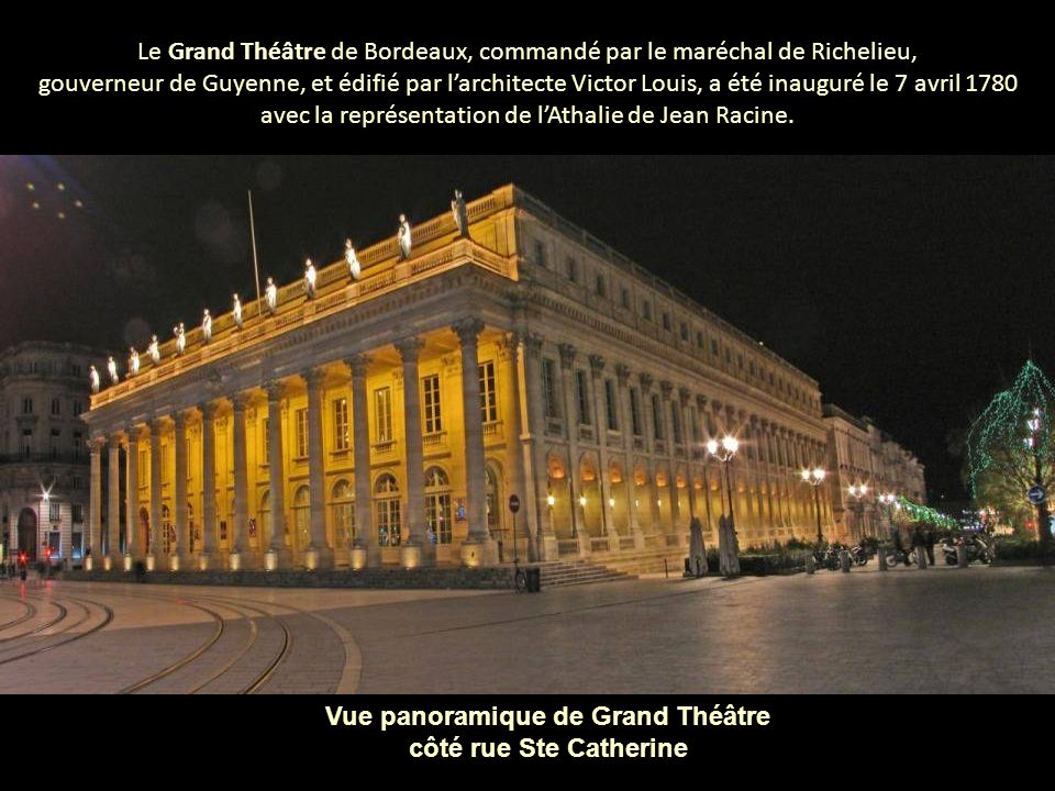 Le Grand Théâtre de Bordeaux, commandé par le maréchal de Richelieu, gouverneur de Guyenne, et édifié par larchitecte Victor Louis, a été inauguré le 7 avril 1780 avec la représentation de lAthalie de Jean Racine.