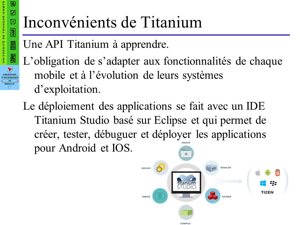 « Hello World » avec Titanium Fichier javascript var win = Titanium.UI.createWindow({ title: My Window , backgroundColor: #cccccc }); win.open(); // ouvrir la fenêtre var label = Titanium.UI.createLabel({ color: #999 , text: Hello World , font:{fontSize:20}, textAlign: center }); win.add(label); // ajouter le label à la fenêtre win.open(); // ouvrir la fenêtre
