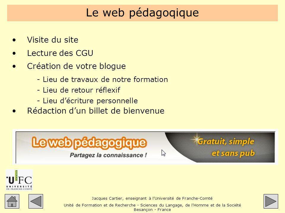 Jacques Cartier, enseignant à lUniversité de Franche-Comté Unité de Formation et de Recherche - Sciences du Langage, de lHomme et de la Société Besançon - France Tour du « propriétaire » En Belgique : >http://www.enseignons.be/actualites/2005/12/20/blog-outil-d- enseignement-ou-dangereux-gadget/#more-4http://www.enseignons.be/actualites/2005/12/20/blog-outil-d- enseignement-ou-dangereux-gadget/#more-4 En Espagne : >http://flenet.rediris.es/blog/carnetweb.html#enseignementhttp://flenet.rediris.es/blog/carnetweb.html#enseignement >http://www3.unileon.es/personal/wwdfmmtd/LoudblogFLE/http://www3.unileon.es/personal/wwdfmmtd/LoudblogFLE/ >http://www3.unileon.es/personal/wwdfmmtd/LoudblogFLE/index.php?id=2 0http://www3.unileon.es/personal/wwdfmmtd/LoudblogFLE/index.php?id=2 0 En Suisse : >http://www.apples-biere.ch/classes/7vso/http://www.apples-biere.ch/classes/7vso/ Au Québec : >http://cyberportfolio.st-joseph.qc.ca/classes/carriere/http://cyberportfolio.st-joseph.qc.ca/classes/carriere/ En France : >http://lewebpedagogique.com/bsentier/http://lewebpedagogique.com/bsentier/ >http://lebateaulivre.over-blog.fr/http://lebateaulivre.over-blog.fr/ >http://leprofdhistoire.wordpress.com/http://leprofdhistoire.wordpress.com/