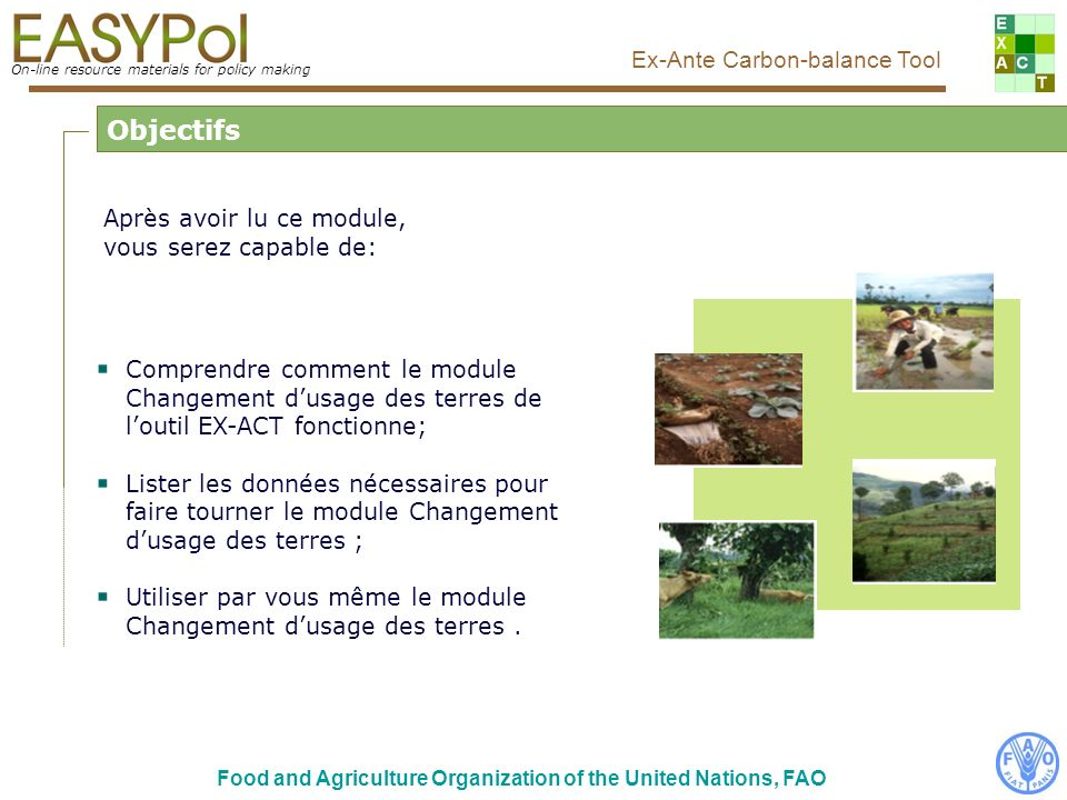 On-line resource materials for policy making Ex-Ante Carbon-balance Tool Food and Agriculture Organization of the United Nations, FAO Vue principale de loutil EX-ACT Cliquer ici pour entrer dans le module Changement dusage des terres