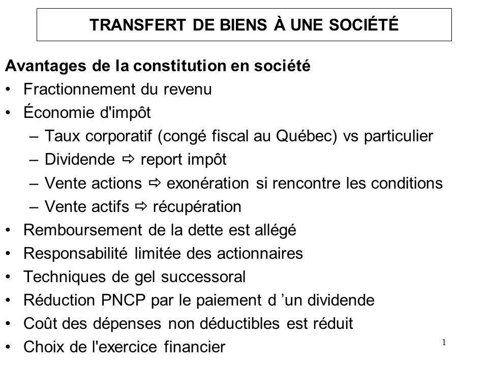 2 TRANSFERT À UNE SOCIÉTÉ Désavantages de la constitution en société Si revenu > 300 000 $ impôt +élevé Taxe sur le capital au Québec Paperasserie Pertes ne peuvent être utilisées que par la société Difficultés de sortir un bien de la société