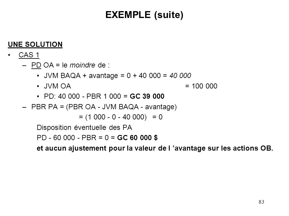 84 EXEMPLE (suite) UNE SOLUTION CAS 2 –PD OA = le moindre de : JVM BAQA + avantage = 10 000 + 40 000 = 50 000 $ VM OA = 100 000 $ JVM BAQA 10 000 $ - CV OA 1 000 $ = Div rep 9 000$ PD 50 000 $ - Div.