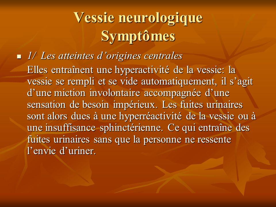 Vessie neurologique Symptômes (suite) 2/ Les atteintes dorigines périphériques 2/ Les atteintes dorigines périphériques Elles entraînent une rétention urinaire accompagnée dune absence du besoin duriner.