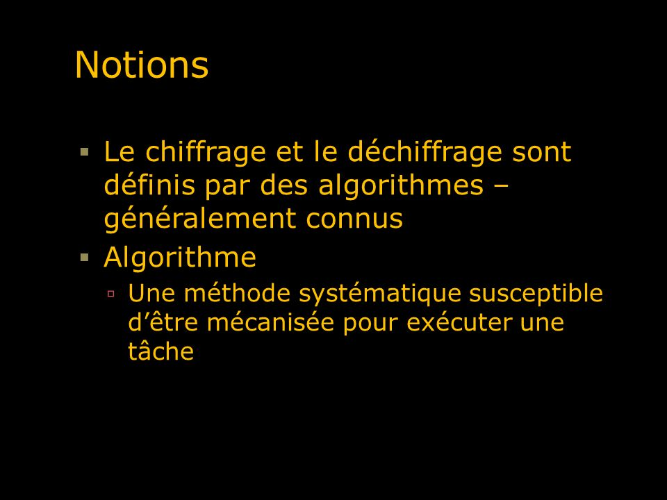 Les algorithmes de chiffrage Fonction : « une relation qui associe un nombre dun ensemble de départ à un autre dun ensemble darrivée» Fonction aisément réversible On associe à un x, une valeur y, f(x) = 3 x + 1 = y Il existe une fonction inverse g(y), telles que g(y) = (y -1) / 3 = x Exemple : la température centigrade : f(tf) = (tf – 32) * 5/9 = tc Certaines fonctions sont moins aisément inversées (Non) Chercher le numéro associé à un nom dans un bottin téléphonique (Non) f(x) = x 3 ; par exemple, si f(x) = 343 ou 2197 (13) Fonctions à sens unique (non réversibles) « many look and smell like it » (Schnieir, p.