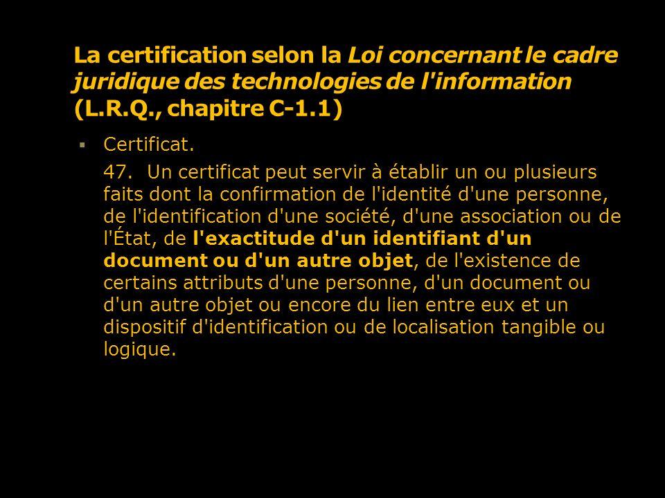 La certification selon la Loi concernant le cadre juridique des technologies de l information (L.R.Q., chapitre C-1.1) La législation québécoise prend le parti de la neutralité technologique Des technologies existent néanmoins Cryptographie asymétrique Certificat numérique Infrastructure à clé publique