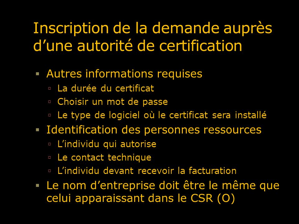 Vérifications qui sont menées par lautorité de certification À titre dexemple, les vérifications menées par Entrust ont trait Au droit de faire affaires sous la raison sociale inscrite dans la demande À la propriété du nom de domaine, le nom de lentité propriétaire du nom de domaine doit être le même que celui fournit dans le CSR La validité des informations du CSR Entrust procède également à la vérification de la demande de certificat auprès de lorganisation elle-même