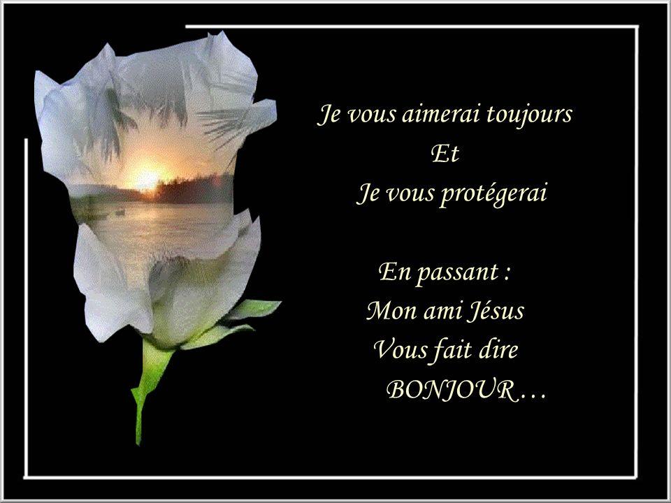 Je vous aimerai toujours Et Je vous protégerai En passant : Mon ami Jésus Vous fait dire BONJOUR …