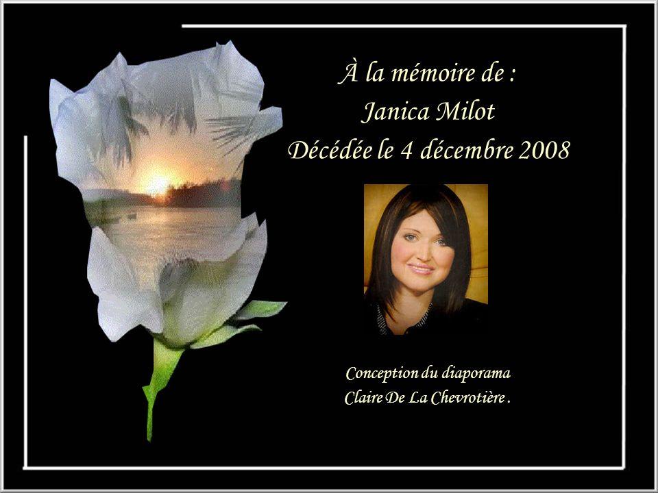 À la mémoire de : Janica Milot Décédée le 4 décembre 2008 Conception du diaporama Claire De La Chevrotière.