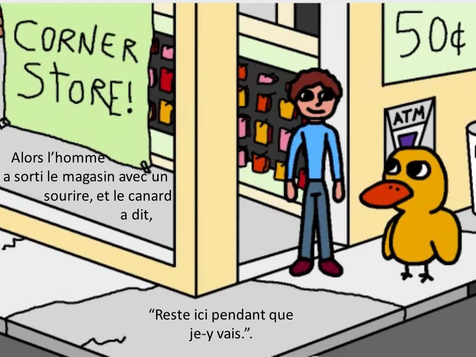 Ensuite le Canard a marché dans le Dépanneur.