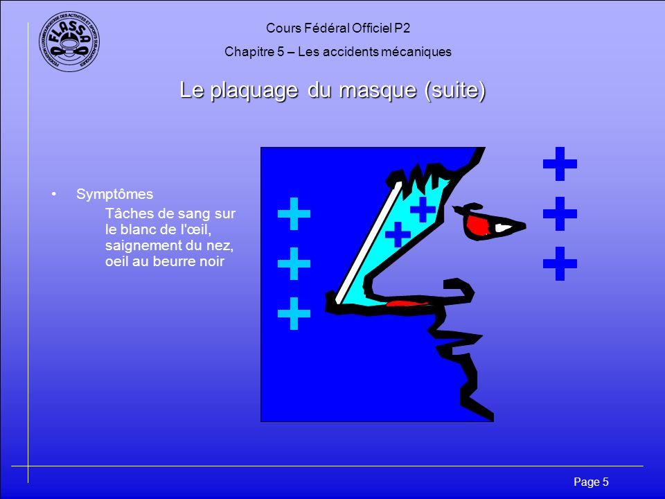 Cours Fédéral Officiel P2 Chapitre 5 – Les accidents mécaniques Page 6 Le plaquage du masque (suite) Prévention Au cours de la descente, équilibrer régulièrement la pression dans le masque en soufflant par le nez.