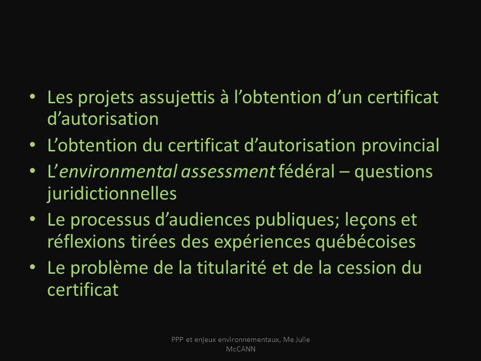 La procédure détude dimpact ou dévaluation environnementale Obligatoire pour les projets visés Au Québec « E) la construction, la reconstruction ou l élargissement, sur une longueur de plus de 1 km, d une route ou autre infrastructure routière […], Règlement sur l évaluation et l examen des impacts sur l environnement (Qc) » public ou privé Au Fédéral Possible quune évaluation soit exigée au niveau fédéral – – par exemple si le promoteur est une autorité publique fédérale (Cas de laéroport Pearson en Ontario) – Loi canadienne sur lévaluation environnementale – Si le projet bénéficie dune aide gouvernementale fédérale – Si le projet est réalisé sur un intérêt foncier appartenant au gvt fédéral – Seulement à des projets dans lesquels le gouvernement est partie PPP et enjeux environnementaux, Me Julie McCANN