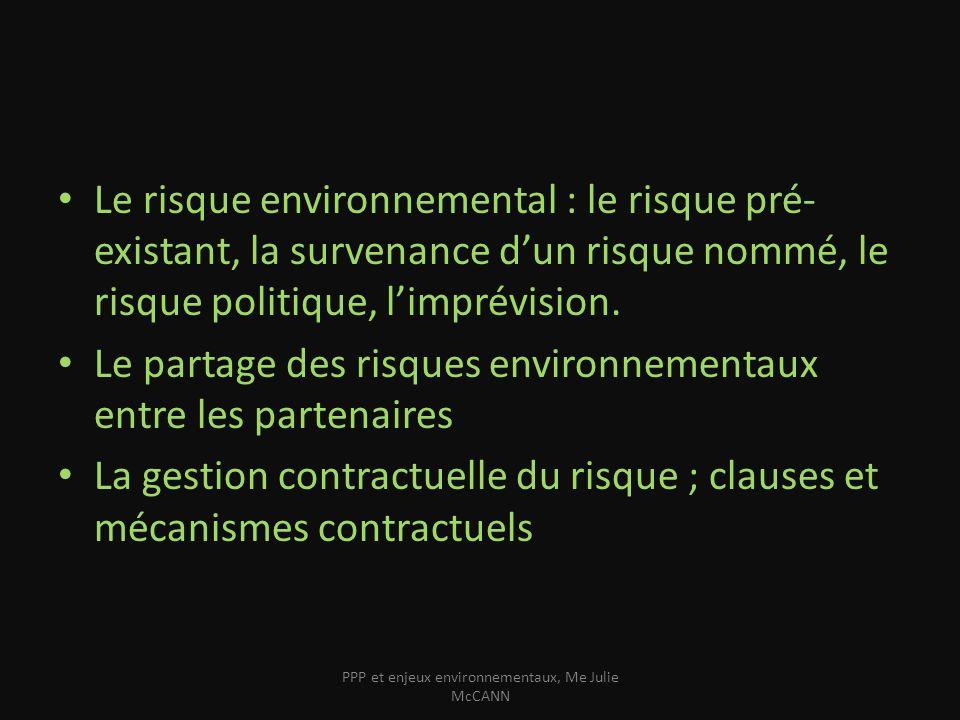 Le risque Événement éventuel prévisible mais incertain quant à sa survenance ou à la date de sa survenance et dont la réalisation ne dépend pas uniquement de sa volonté mais qui est susceptible de lui causer un préjudice (Reid) Le préjudice = écologique pour le partenaire public (patrimoine commun – État fiduciaire) Le préjudice = économique pour le partenaire privé PPP et enjeux environnementaux, Me Julie McCANN