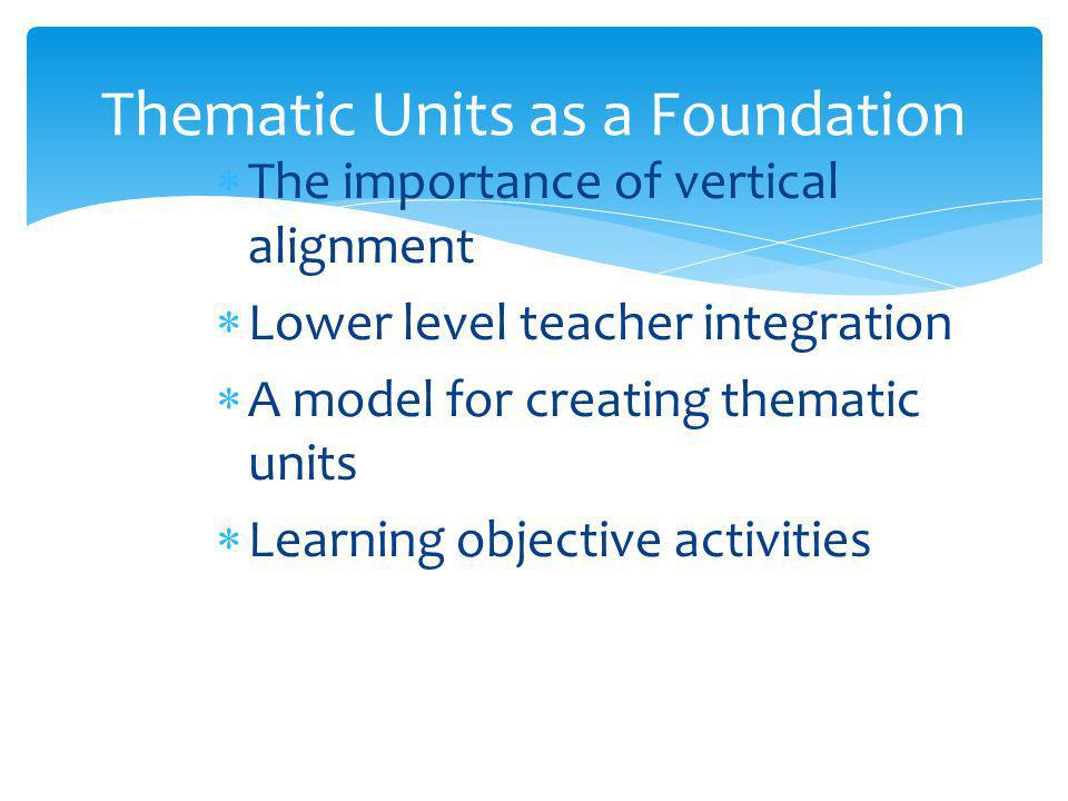 Thematic Units as a Foundation The importance of vertical alignment Lower level teacher integration A model for creating thematic units Learning objective activities