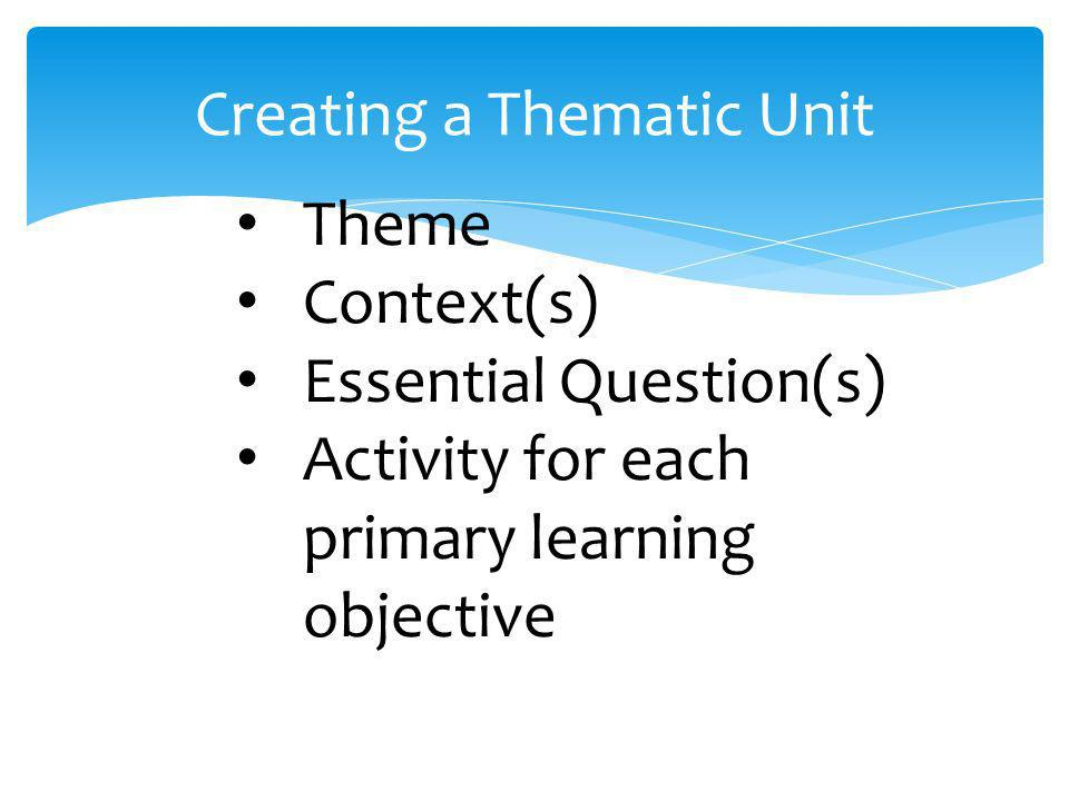 Creating a Thematic Unit Theme Context(s) Essential Question(s) Activity for each primary learning objective
