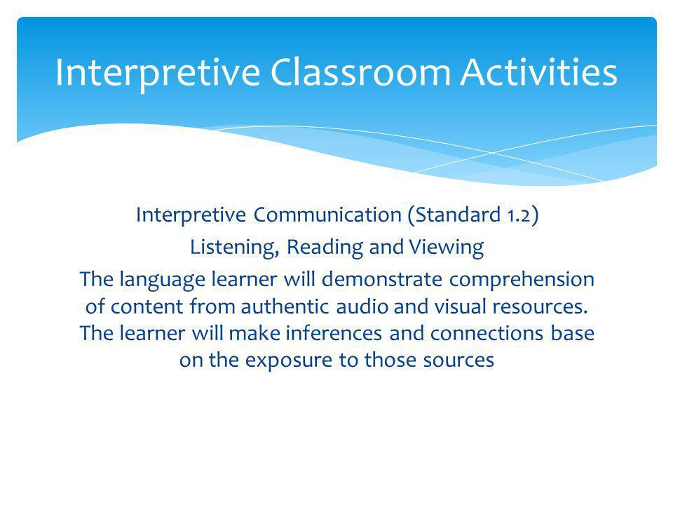 Interpretive Communication (Standard 1.2) Listening, Reading and Viewing The language learner will demonstrate comprehension of content from authentic audio and visual resources.
