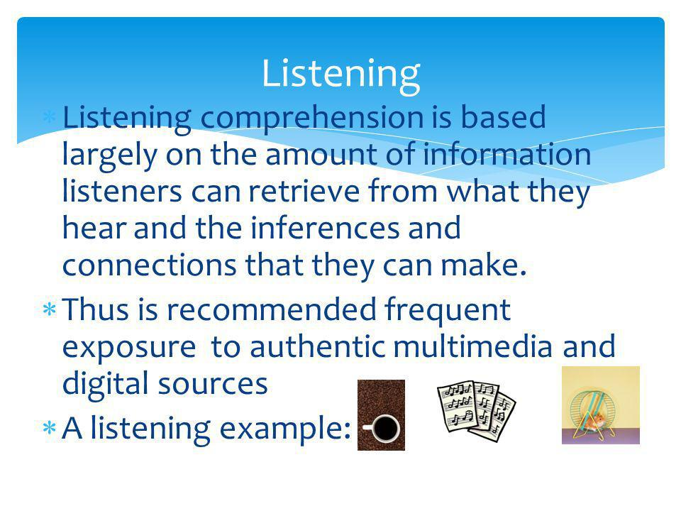 Listening comprehension is based largely on the amount of information listeners can retrieve from what they hear and the inferences and connections that they can make.