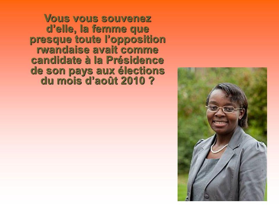 Vous vous souvenez delle, la femme que presque toute lopposition rwandaise avait comme candidate à la Présidence de son pays aux élections du mois daoût 2010 ?