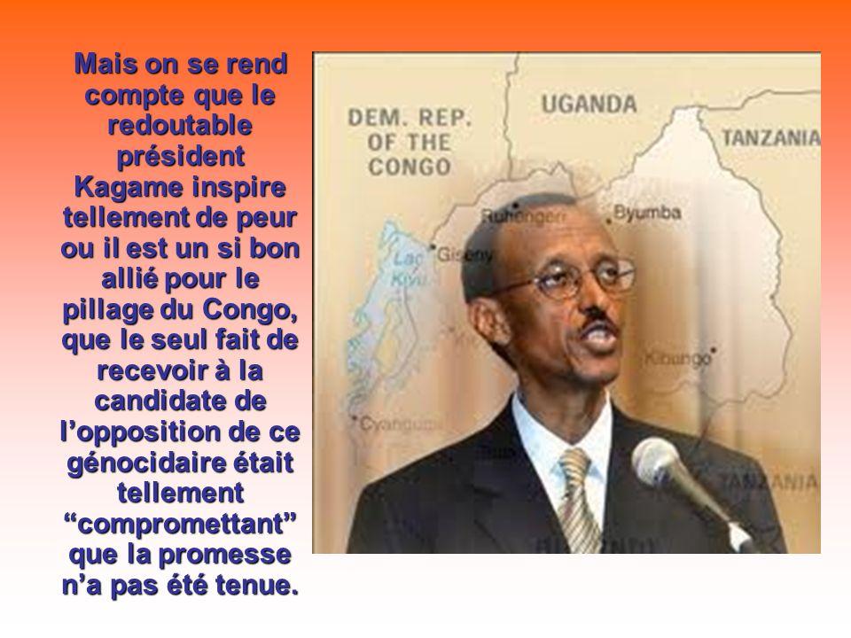 Mais on se rend compte que le redoutable président Kagame inspire tellement de peur ou il est un si bon allié pour le pillage du Congo, que le seul fait de recevoir à la candidate de lopposition de ce génocidaire était tellement compromettant que la promesse na pas été tenue.