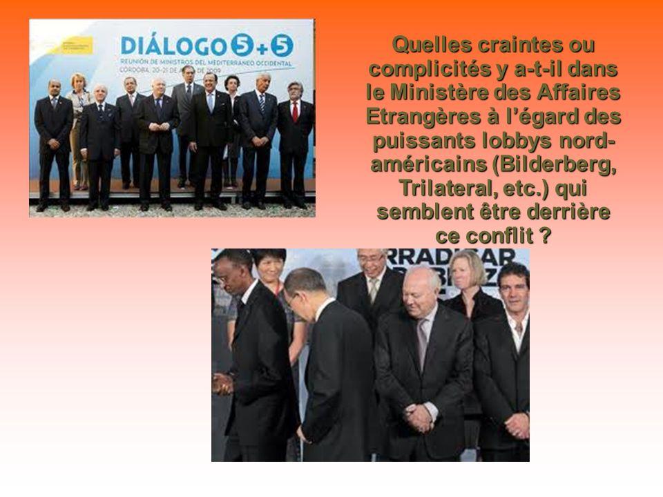 Quelles craintes ou complicités y a-t-il dans le Ministère des Affaires Etrangères à légard des puissants lobbys nord- américains (Bilderberg, Trilateral, etc.) qui semblent être derrière ce conflit ?