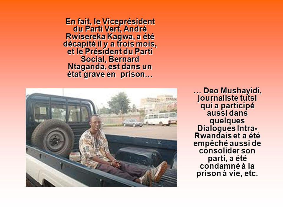 En fait, le Viceprésident du Parti Vert, André Rwisereka Kagwa, a été décapité il y a trois mois, et le Président du Parti Social, Bernard Ntaganda, est dans un état grave en prison… … Deo Mushayidi, journaliste tutsi qui a participé aussi dans quelques Dialogues Intra- Rwandais et a été empêché aussi de consolider son parti, a été condamné à la prison à vie, etc.