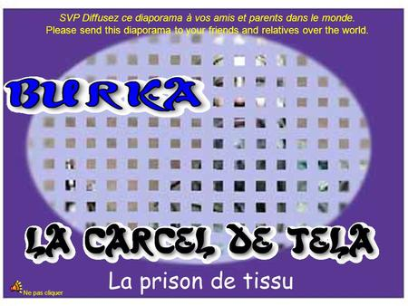 La prison de tissu Ne pas cliquer SVP Diffusez ce diaporama à vos amis et parents dans le monde. Please send this diaporama to your friends and relatives.