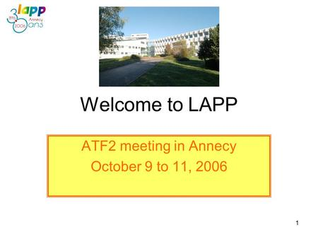1 Welcome to LAPP ATF2 meeting in Annecy October 9 to 11, 2006.