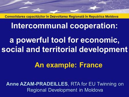 Intercommunal cooperation: a powerful tool for economic, social and territorial development An example: France Consolidarea capacităilor în Dezvoltarea.
